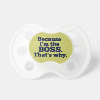 Because I'm the boss, that's why. Baby Pacifier