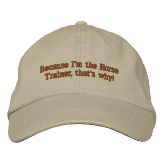 Because I'm the Horse Trainer, that's why! Embroidered Hat