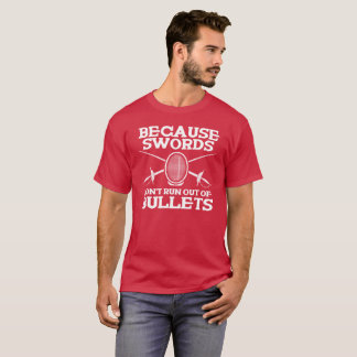 BECAUSE SWORDS DON'T RUN OUT OF BULLETS - FENCING T-Shirt