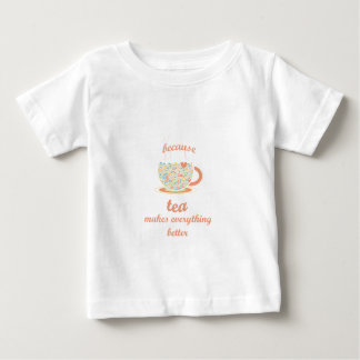 Because Tea Makes Everything Better Baby T-Shirt