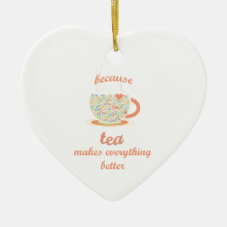 Because Tea Makes Everything Better Ceramic Ornament