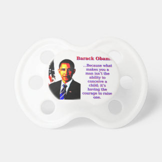 Because What Makes You A Man - Barack Obama Pacifier