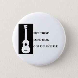 Been there, Done that. Got the ukulele. 2 Inch Round Button