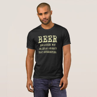 Beer - Because My Friends Aren't That Interesting T-Shirt