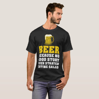 Beer Because No Good Story Started Eating Salad T-Shirt