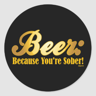 Beer: Because you're SOBER! Classic Round Sticker