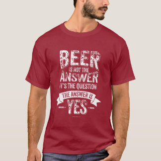 Beer Is Not The Answer T-Shirt
