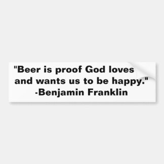 """Beer is proof God loves us and wants us to be ... Bumper Sticker"