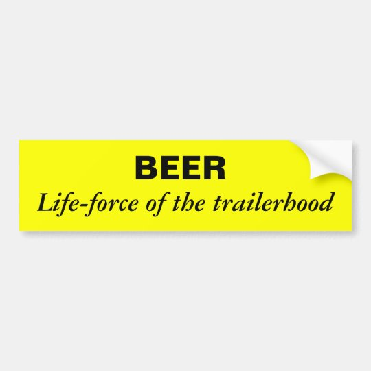 beer is the life-force of the trailerhood bumper sticker