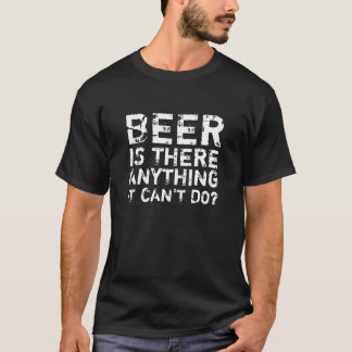 BEER IS THERE ANYTHING IT CAN'T DO? T-Shirt