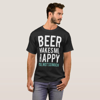 Beer Makes Me Happy T-Shirt