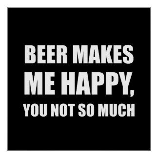 Beer Makes Me Happy You Not So Much Funny Poster