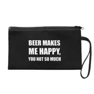 Beer Makes Me Happy You Not So Much Funny Wristlet