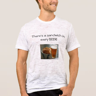 beer-with-caces, There's a sandwich in every BEER! T-Shirt
