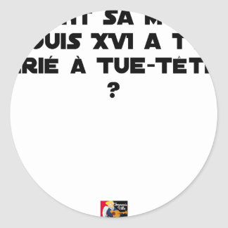 BEFORE DID DIED SA, LOUIS XVI SHOUT WITH TUE-TÊTE? CLASSIC ROUND STICKER