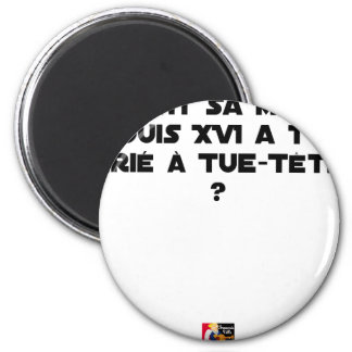 BEFORE DID DIED SA, LOUIS XVI SHOUT WITH TUE-TÊTE? MAGNET