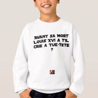 BEFORE DID DIED SA, LOUIS XVI SHOUT WITH TUE-TÊTE? SWEATSHIRT