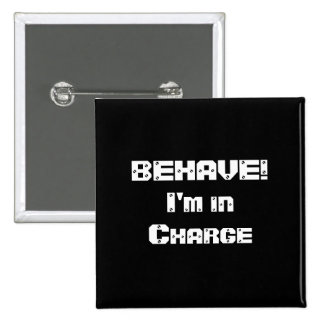 BEHAVE!  I'm in charge. Black and White. 2 Inch Square Button