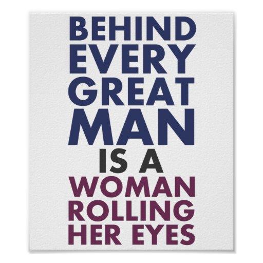 Behind Every Great Man is a Woman Rolling Her Eyes Print
