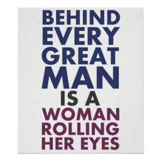 Behind Every Great Man is a Woman Rolling Her Eyes Posters