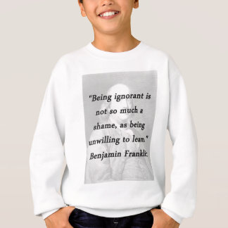 Being Ignorant - Benjamin Franklin Sweatshirt