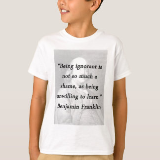 Being Ignorant - Benjamin Franklin T-Shirt
