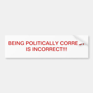 BEING POLITICALLY CORRECT IS INCORRECT!! BUMPER STICKER