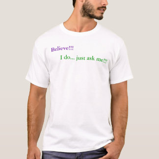 Believe!!!,      I do... just ask me!!! T-Shirt