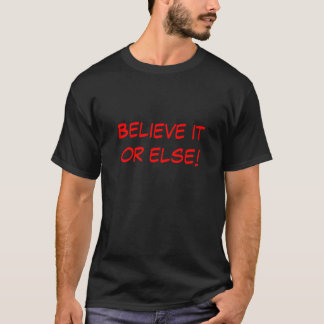 Believe it or else! T-Shirt