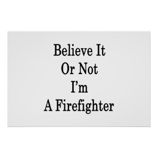 Believe It Or Not I m A Firefighter Poster