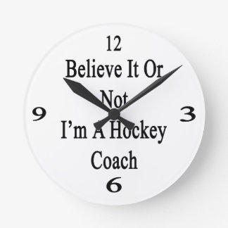 Believe It Or Not I'm A Hockey Coach Round Clock