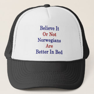 Believe It Or Not Norwegians Are Better In Bed Trucker Hat