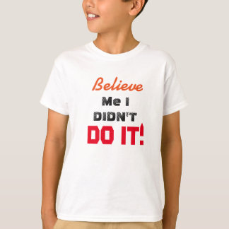 Believe me I didn't DO IT! T-Shirt