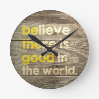 Believe there is good in the world.  Be the good. Round Clock