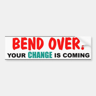 Bend Over! Your CHANGE is Coming Bumper Sticker