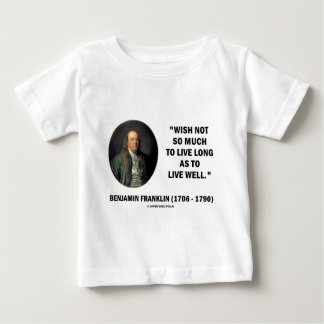 Benjamin Franklin Wish Not So Much Live Long Quote Baby T-Shirt