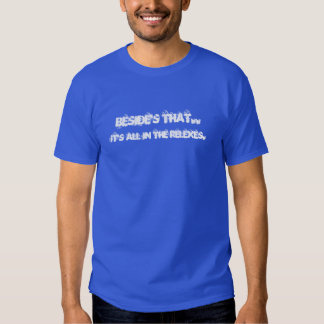 beside's that..it's all in the reflexes tshirts