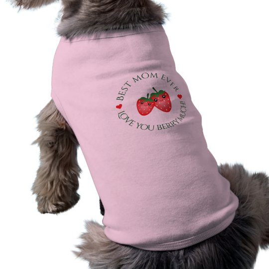 Best Mom Ever Mother's Day Love You Berry Much Pet Tshirt