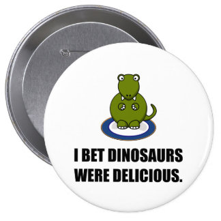 Bet Dinosaurs Were Delicious 4 Inch Round Button