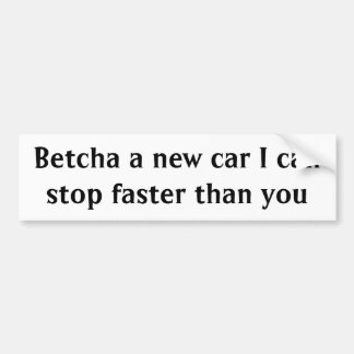 Betcha a new car I can stop faster than you Bumper Sticker