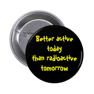 Better active today than radioactive tomorrow 2 inch round button