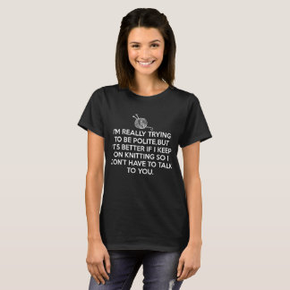 Better if I Keep Knitting So I Don't have to Talk T-Shirt