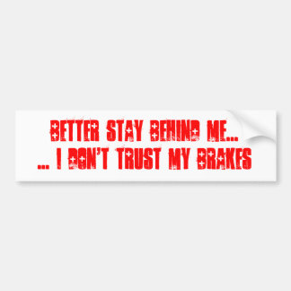 Better Stay Behind Me I Don't Trust My Brakes Bumper Sticker