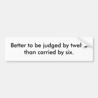 Better to be judged by twelve than carried by six. bumper sticker