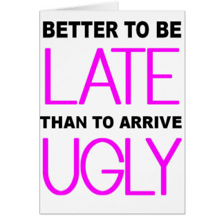 Better To Be Late Funny Card