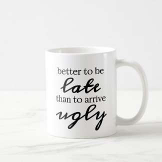 better to be late than to arrive ugly coffee mug