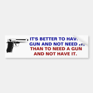 Better to have a gun and not need it than to need bumper sticker