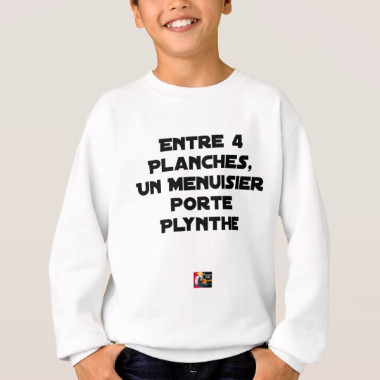 Between 4 Boards 1 Carpenter carries Plynthe Sweatshirt