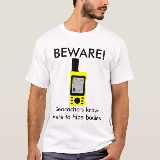 BEWARE!, Geocachers know where to hide bodies T-Shirt