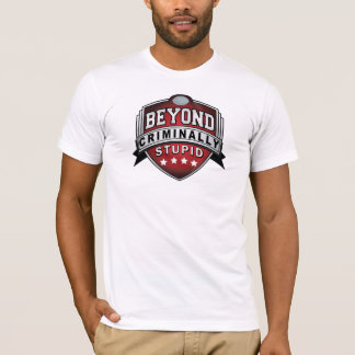 Beyond Criminally Stupid T-Shirt
